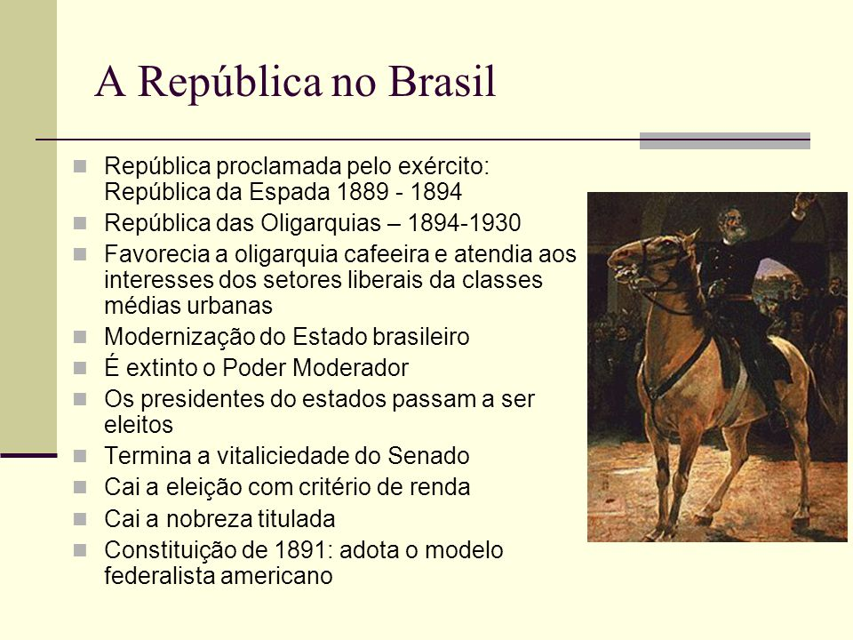 A República no Brasil República proclamada pelo exército: República da Espada 1889 - 1894. República das Oligarquias – 1894-1930.