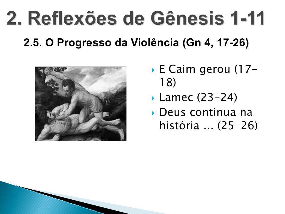2. Reflexões de Gênesis 1-11 2.5. O Progresso da Violência (Gn 4, 17-26) E Caim gerou (17- 18) Lamec (23-24)
