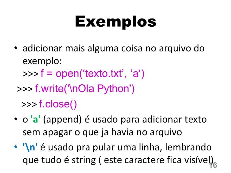 Exemplos adicionar mais alguma coisa no arquivo do exemplo: >>> f = open('texto.txt', 'a') >>> f.write( \nOla Python )