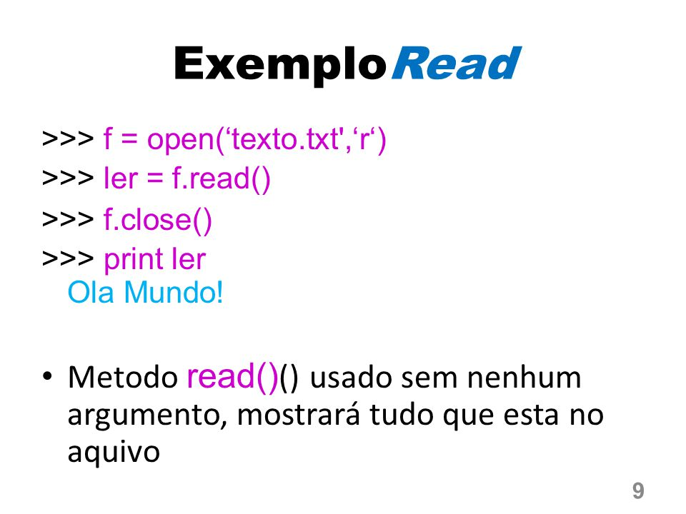 ExemploRead >>> f = open('texto.txt ,'r') >>> ler = f.read() >>> f.close() >>> print ler Ola Mundo!