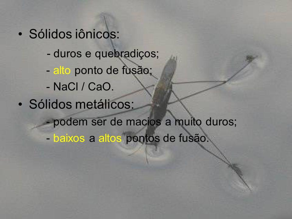 Sólidos iônicos: - duros e quebradiços; Sólidos metálicos: