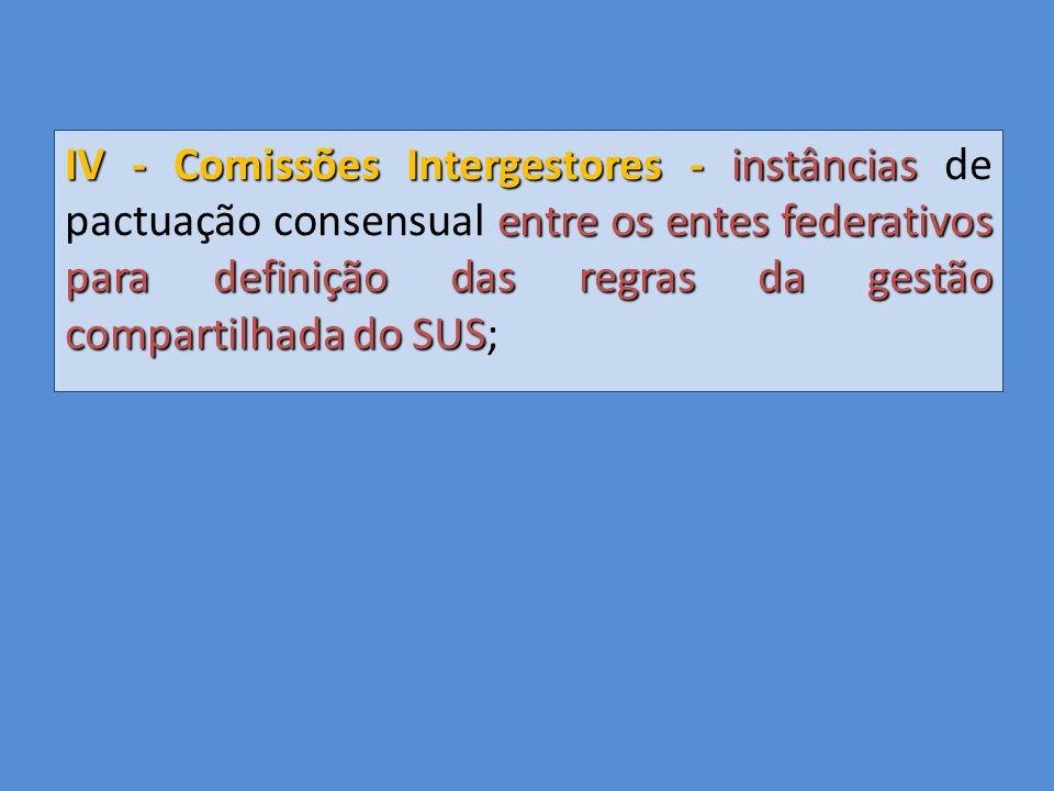 IV - Comissões Intergestores - instâncias de pactuação consensual entre os entes federativos para definição das regras da gestão compartilhada do SUS;
