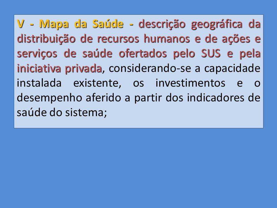 V - Mapa da Saúde - descrição geográfica da distribuição de recursos humanos e de ações e serviços de saúde ofertados pelo SUS e pela iniciativa privada, considerando-se a capacidade instalada existente, os investimentos e o desempenho aferido a partir dos indicadores de saúde do sistema;