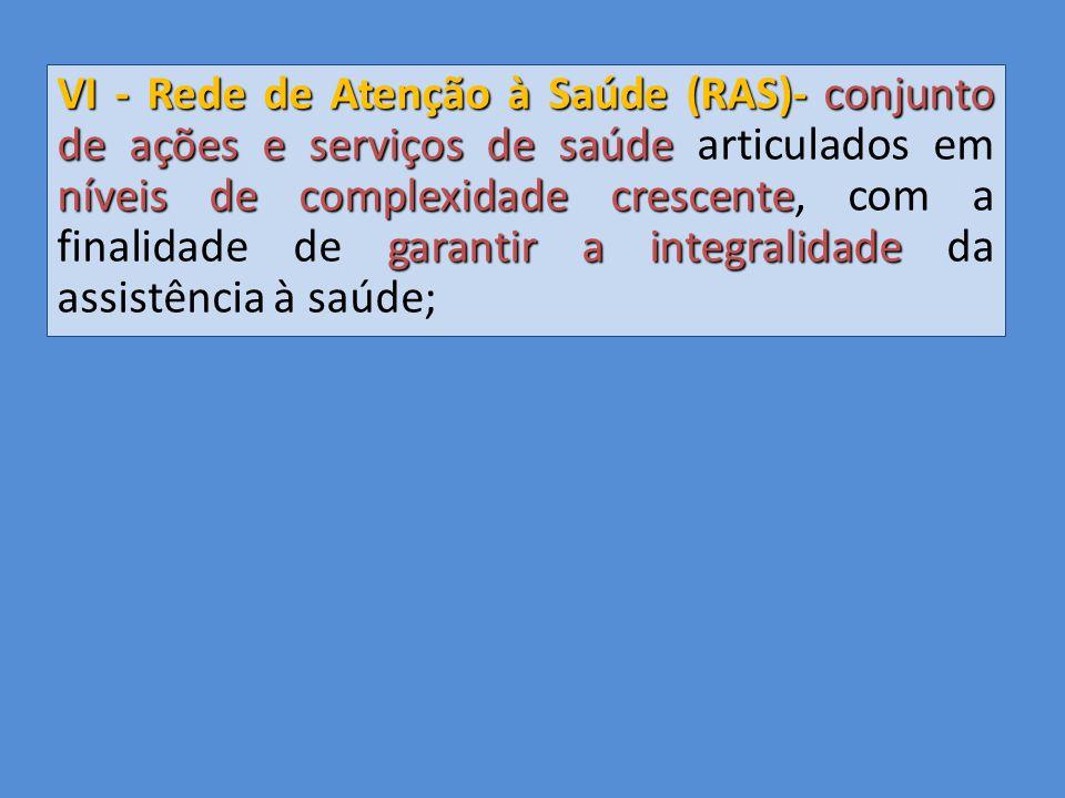 VI - Rede de Atenção à Saúde (RAS)- conjunto de ações e serviços de saúde articulados em níveis de complexidade crescente, com a finalidade de garantir a integralidade da assistência à saúde;