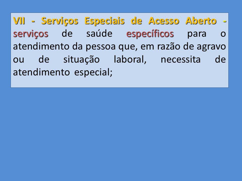 VII - Serviços Especiais de Acesso Aberto - serviços de saúde específicos para o atendimento da pessoa que, em razão de agravo ou de situação laboral, necessita de atendimento especial;