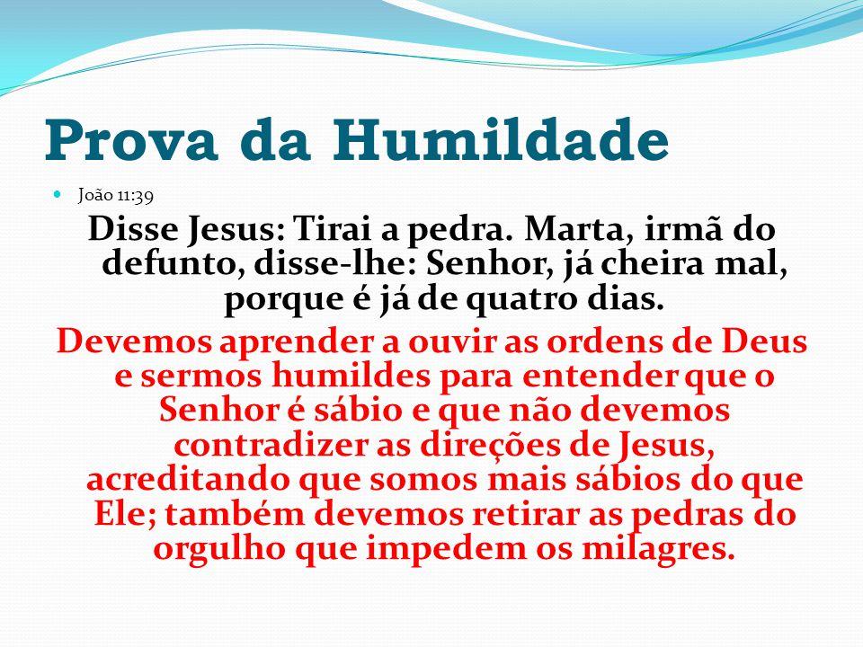Prova da Humildade João 11:39. Disse Jesus: Tirai a pedra. Marta, irmã do defunto, disse-lhe: Senhor, já cheira mal, porque é já de quatro dias.
