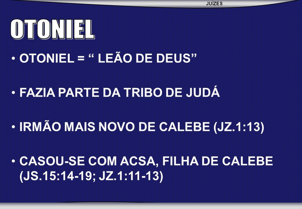 OTONIEL OTONIEL = LEÃO DE DEUS FAZIA PARTE DA TRIBO DE JUDÁ