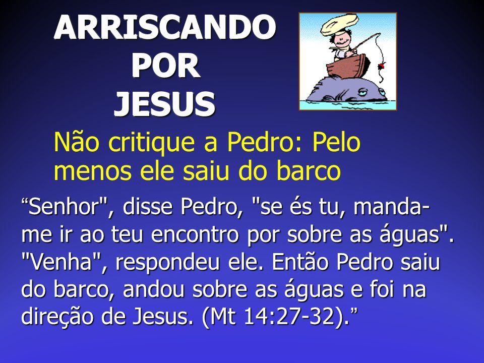 ARRISCANDO POR JESUS Não critique a Pedro: Pelo menos ele saiu do barco.