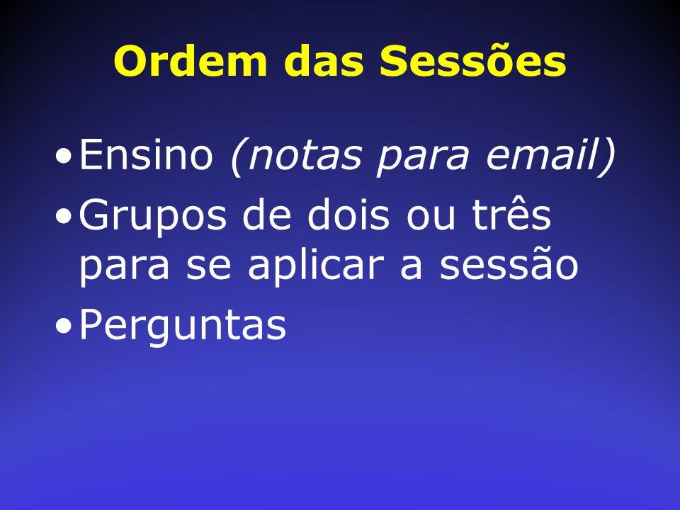 Ordem das Sessões Ensino (notas para email) Grupos de dois ou três para se aplicar a sessão.