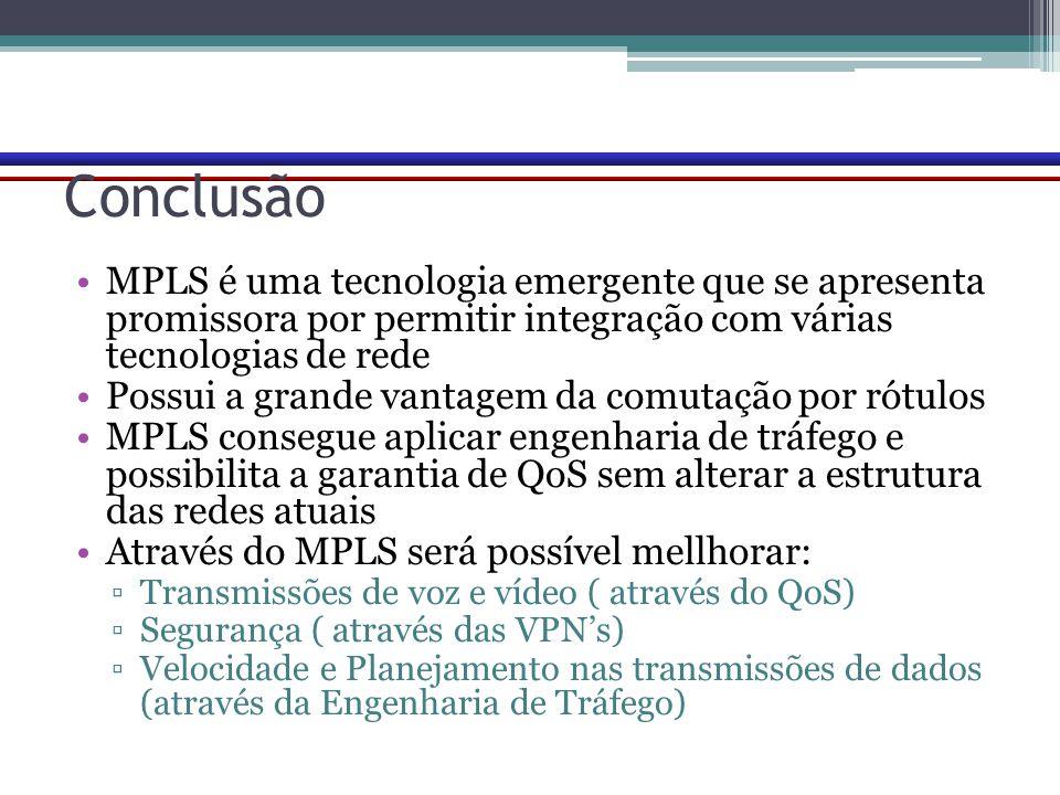 Conclusão MPLS é uma tecnologia emergente que se apresenta promissora por permitir integração com várias tecnologias de rede.
