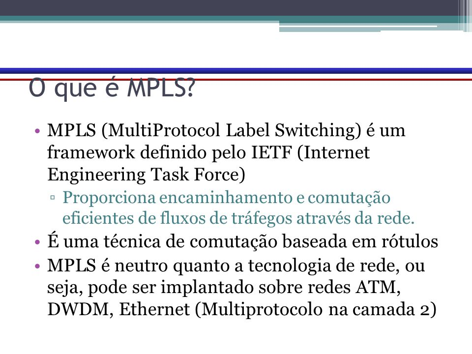 O que é MPLS MPLS (MultiProtocol Label Switching) é um framework definido pelo IETF (Internet Engineering Task Force)