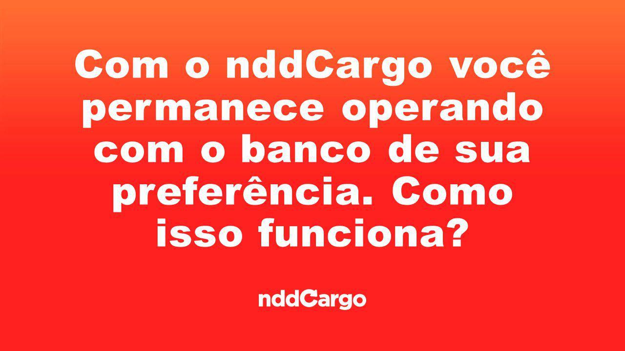 Com o nddCargo você permanece operando com o banco de sua preferência