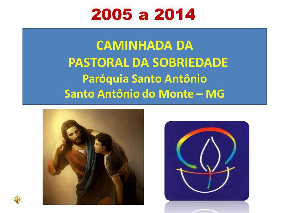 2005 a 2014 CAMINHADA DA PASTORAL DA SOBRIEDADE Paróquia Santo Antônio Santo Antônio do Monte – MG.
