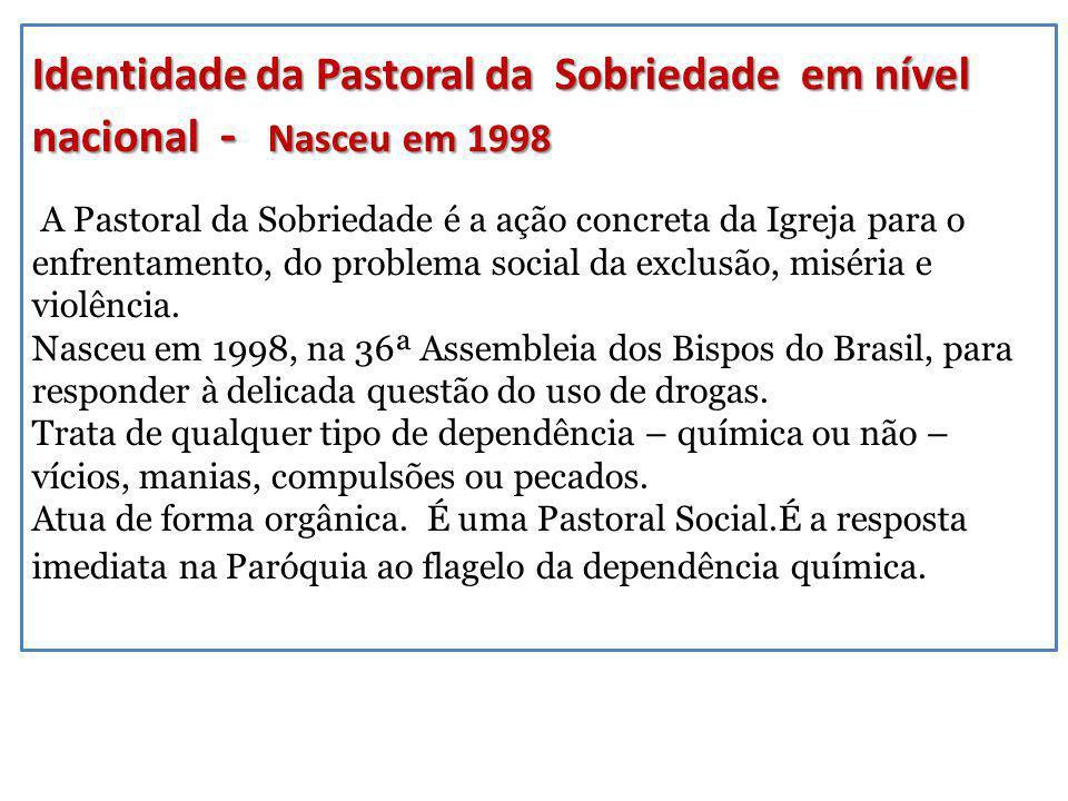 Identidade da Pastoral da Sobriedade em nível nacional - Nasceu em 1998 A Pastoral da Sobriedade é a ação concreta da Igreja para o enfrentamento, do problema social da exclusão, miséria e violência.