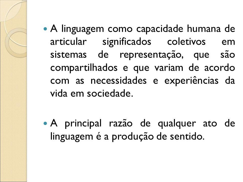 A linguagem como capacidade humana de articular significados coletivos em sistemas de representação, que são compartilhados e que variam de acordo com as necessidades e experiências da vida em sociedade.