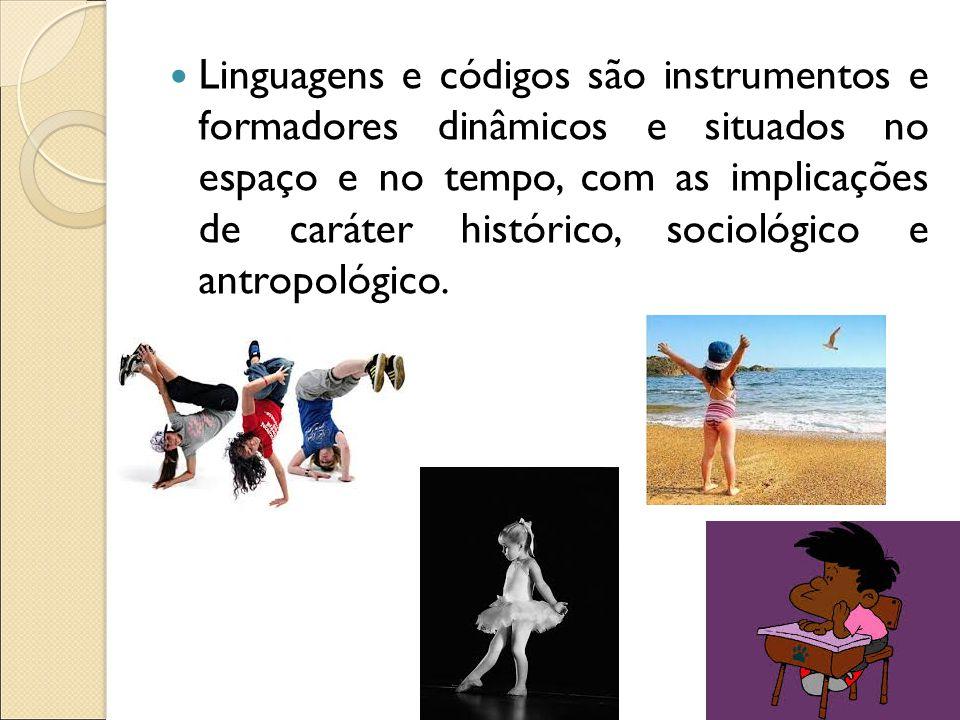 Linguagens e códigos são instrumentos e formadores dinâmicos e situados no espaço e no tempo, com as implicações de caráter histórico, sociológico e antropológico.