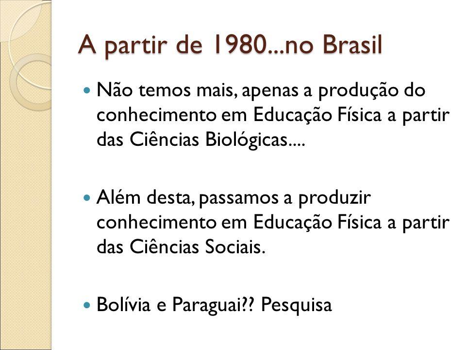 A partir de 1980...no Brasil Não temos mais, apenas a produção do conhecimento em Educação Física a partir das Ciências Biológicas....