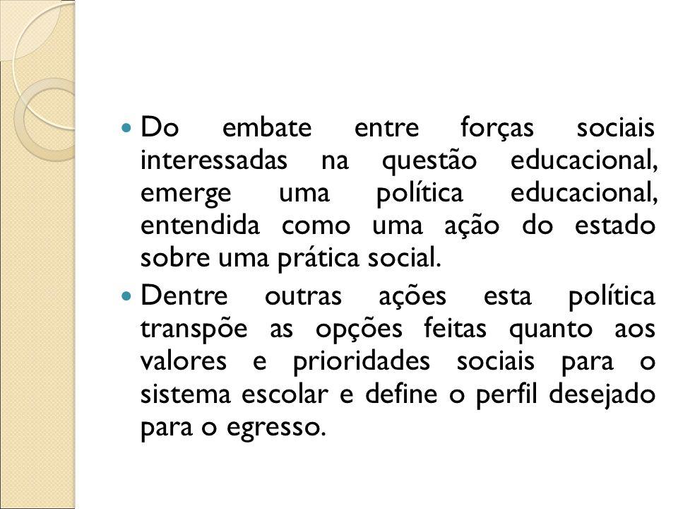 Do embate entre forças sociais interessadas na questão educacional, emerge uma política educacional, entendida como uma ação do estado sobre uma prática social.