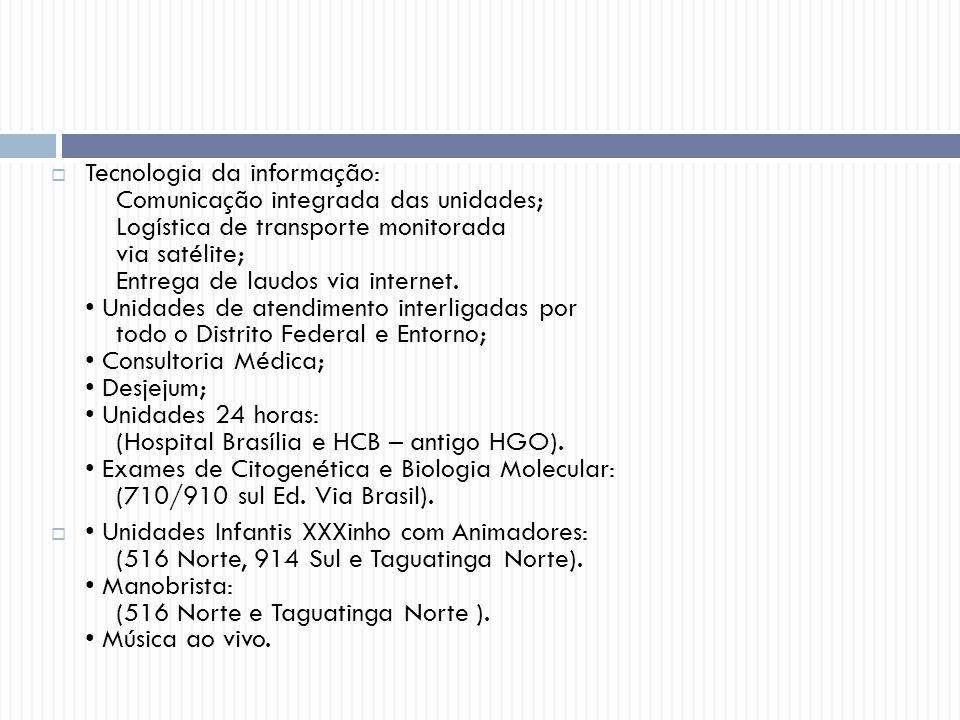 Tecnologia da informação: Comunicação integrada das unidades; Logística de transporte monitorada via satélite; Entrega de laudos via internet. • Unidades de atendimento interligadas por todo o Distrito Federal e Entorno; • Consultoria Médica; • Desjejum; • Unidades 24 horas: (Hospital Brasília e HCB – antigo HGO). • Exames de Citogenética e Biologia Molecular: (710/910 sul Ed. Via Brasil).