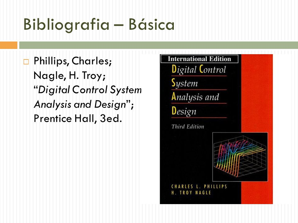 Bibliografia – Básica Phillips, Charles; Nagle, H. Troy; Digital Control System Analysis and Design ; Prentice Hall, 3ed.