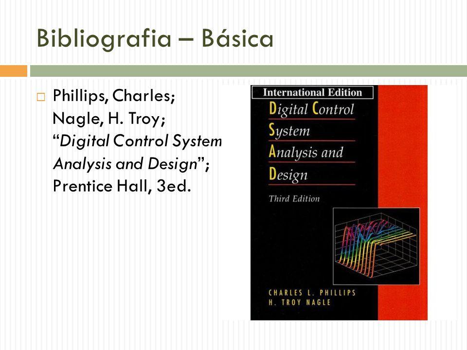 Bibliografia – Básica Phillips, Charles; Nagle, H. Troy; Digital Control System Analysis and Design ; Prentice Hall, 3ed.