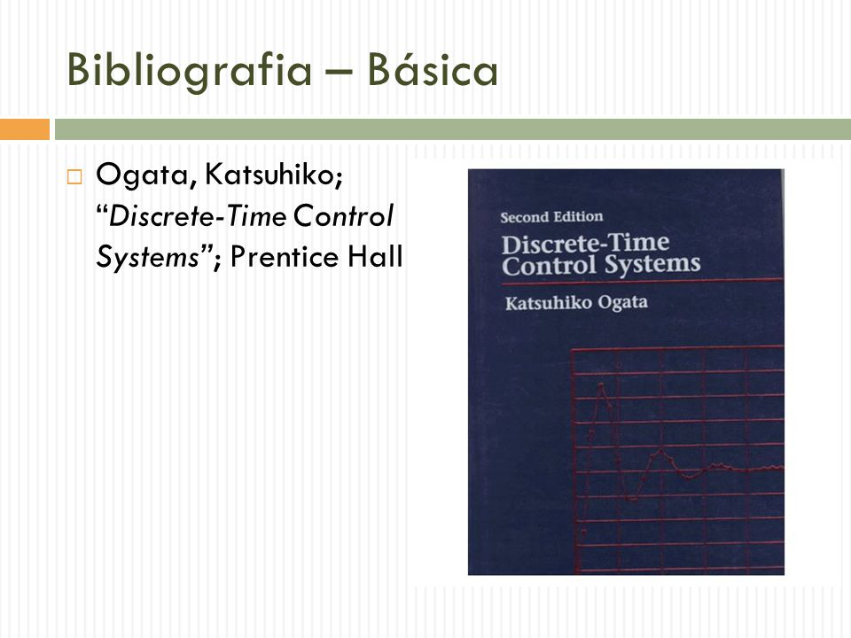 Bibliografia – Básica Ogata, Katsuhiko; Discrete-Time Control Systems ; Prentice Hall