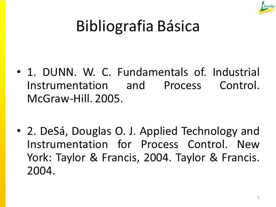 Bibliografia Básica 1. DUNN. W. C. Fundamentals of. Industrial Instrumentation and Process Control. McGraw-Hill. 2005.