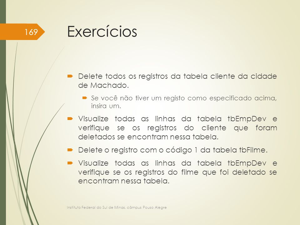 Exercícios Delete todos os registros da tabela cliente da cidade de Machado. Se você não tiver um registo como especificado acima, insira um.