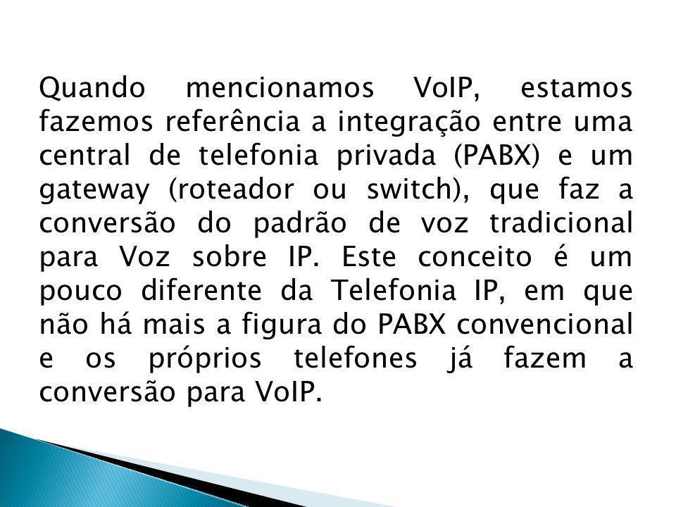 Quando mencionamos VoIP, estamos fazemos referência a integração entre uma central de telefonia privada (PABX) e um gateway (roteador ou switch), que faz a conversão do padrão de voz tradicional para Voz sobre IP.