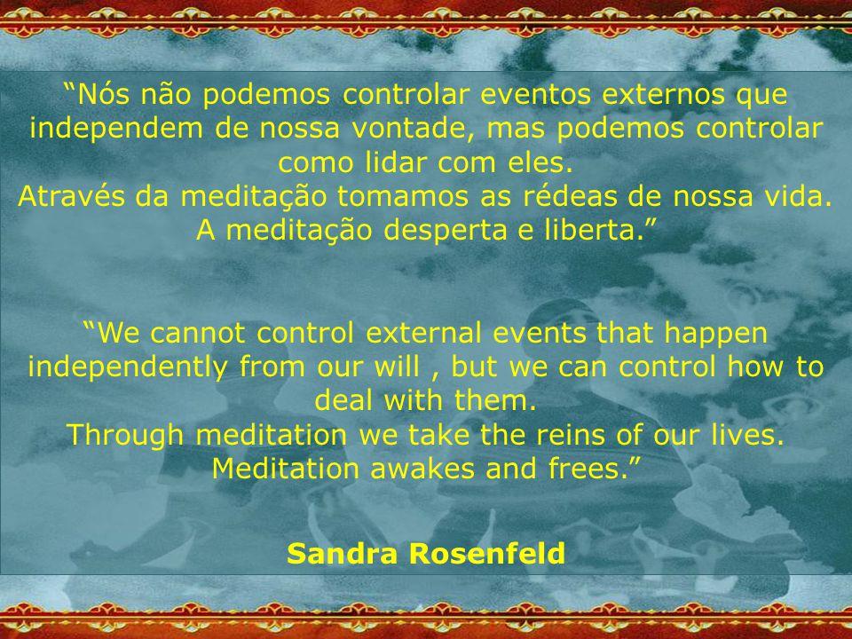 Nós não podemos controlar eventos externos que independem de nossa vontade, mas podemos controlar como lidar com eles. Através da meditação tomamos as rédeas de nossa vida. A meditação desperta e liberta.