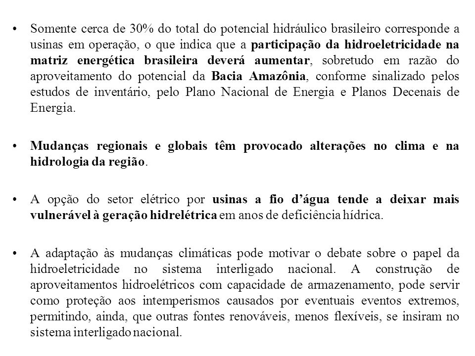 Somente cerca de 30% do total do potencial hidráulico brasileiro corresponde a usinas em operação, o que indica que a participação da hidroeletricidade na matriz energética brasileira deverá aumentar, sobretudo em razão do aproveitamento do potencial da Bacia Amazônia, conforme sinalizado pelos estudos de inventário, pelo Plano Nacional de Energia e Planos Decenais de Energia.