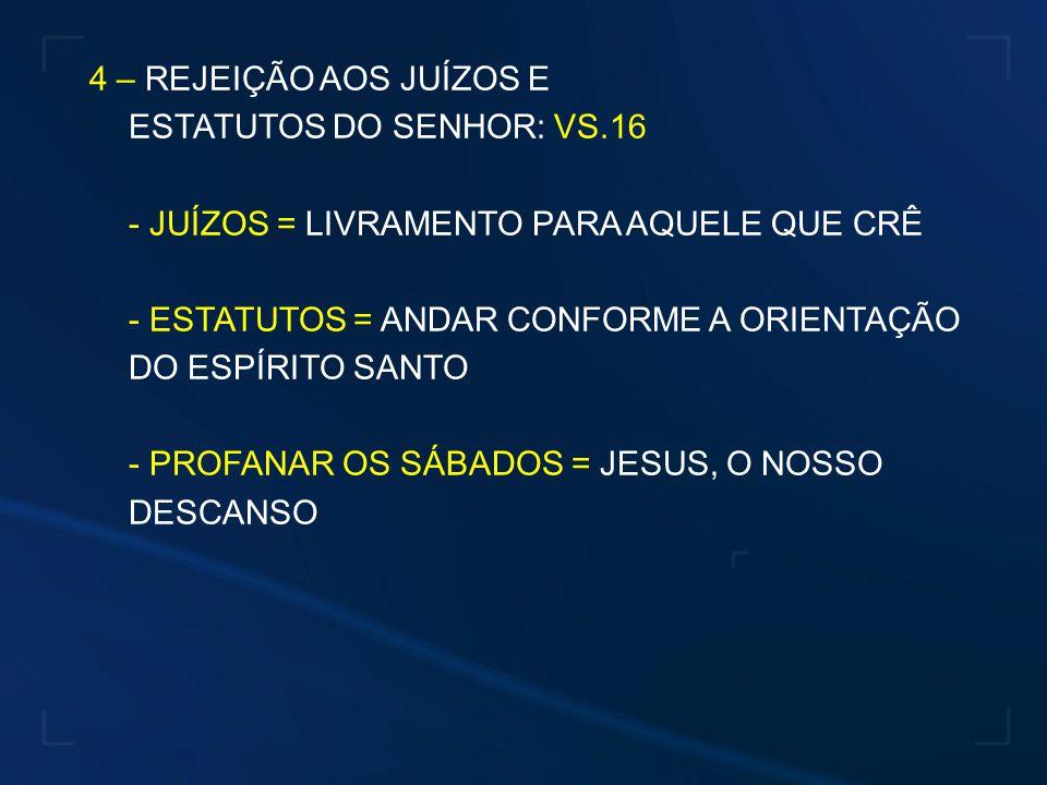 4 – REJEIÇÃO AOS JUÍZOS E ESTATUTOS DO SENHOR: VS.16. - JUÍZOS = LIVRAMENTO PARA AQUELE QUE CRÊ.