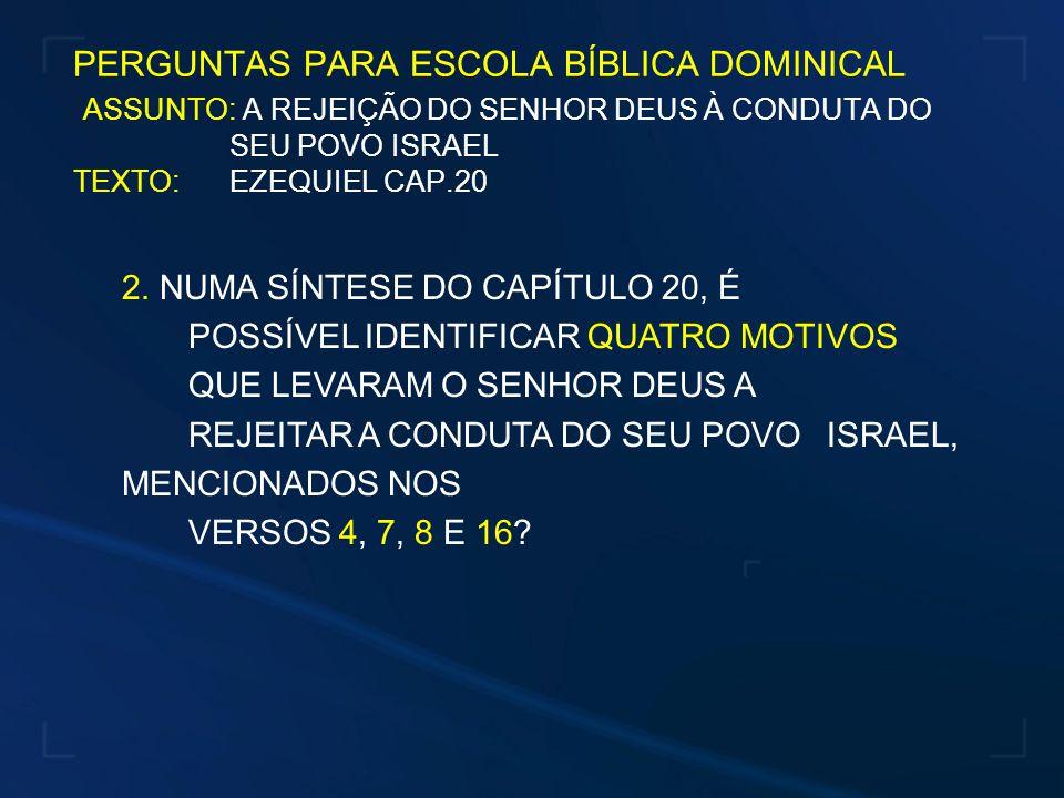 PERGUNTAS PARA ESCOLA BÍBLICA DOMINICAL ASSUNTO: A REJEIÇÃO DO SENHOR DEUS À CONDUTA DO SEU POVO ISRAEL TEXTO: EZEQUIEL CAP.20