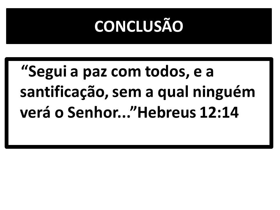 CONCLUSÃO Segui a paz com todos, e a santificação, sem a qual ninguém verá o Senhor... Hebreus 12:14.