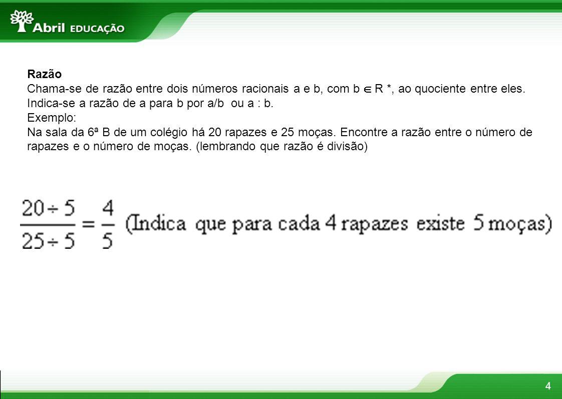 Razão Chama-se de razão entre dois números racionais a e b, com b  R *, ao quociente entre eles. Indica-se a razão de a para b por a/b ou a : b.