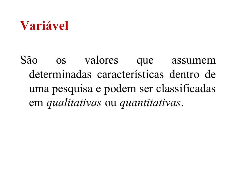 Variável São os valores que assumem determinadas características dentro de uma pesquisa e podem ser classificadas em qualitativas ou quantitativas.