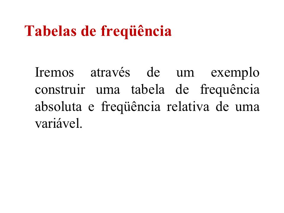 Tabelas de freqüência Iremos através de um exemplo construir uma tabela de frequência absoluta e freqüência relativa de uma variável.