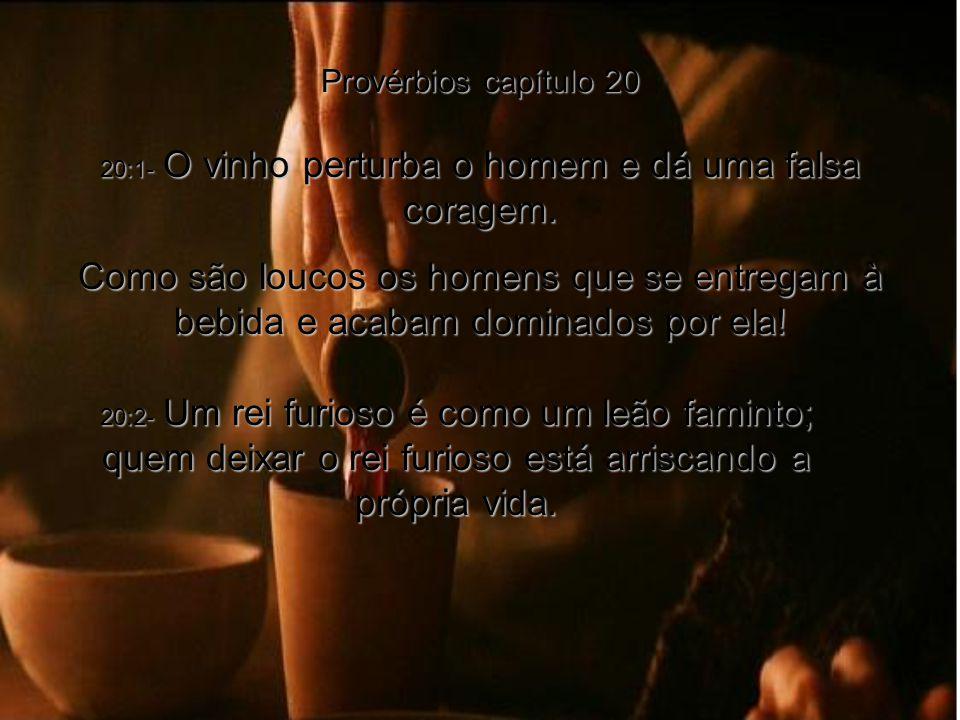 20:1- O vinho perturba o homem e dá uma falsa coragem.