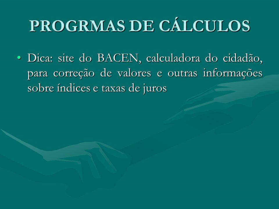 PROGRMAS DE CÁLCULOS Dica: site do BACEN, calculadora do cidadão, para correção de valores e outras informações sobre índices e taxas de juros.