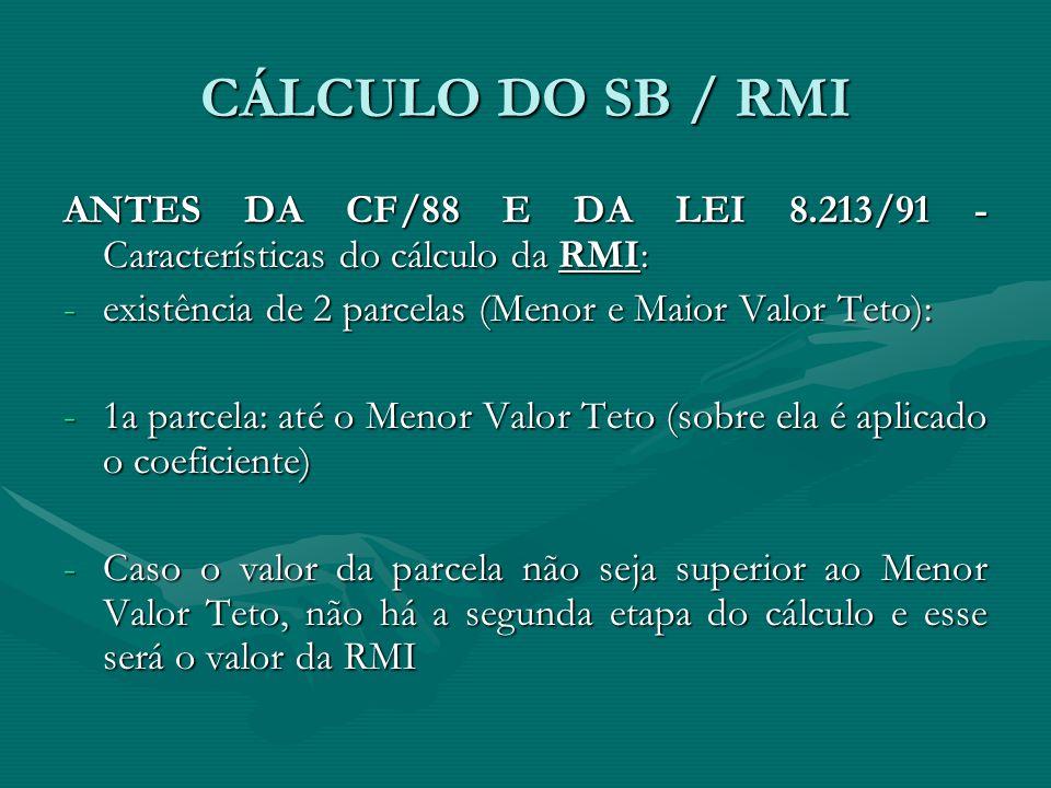 CÁLCULO DO SB / RMI ANTES DA CF/88 E DA LEI 8.213/91 - Características do cálculo da RMI: existência de 2 parcelas (Menor e Maior Valor Teto):