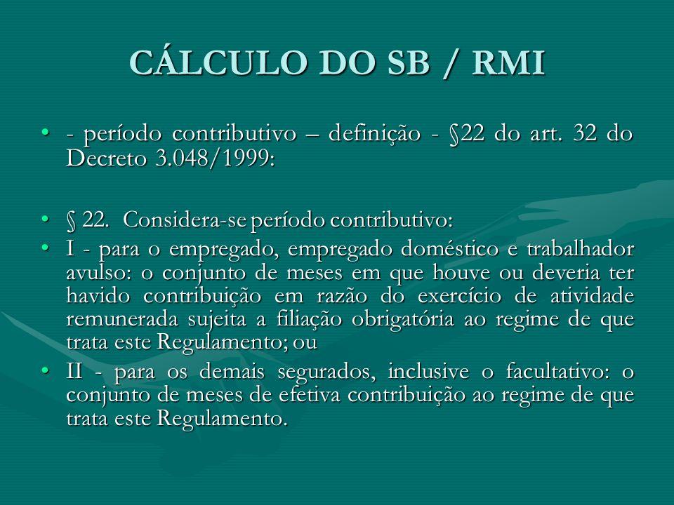 CÁLCULO DO SB / RMI - período contributivo – definição - §22 do art. 32 do Decreto 3.048/1999: § 22. Considera-se período contributivo: