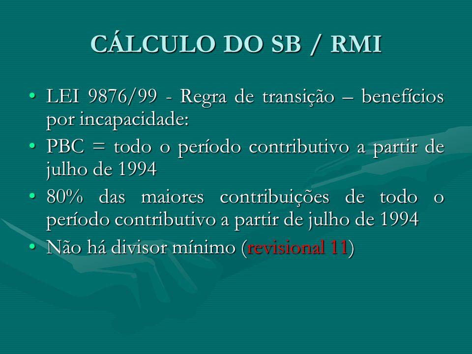 CÁLCULO DO SB / RMI LEI 9876/99 - Regra de transição – benefícios por incapacidade: PBC = todo o período contributivo a partir de julho de 1994.