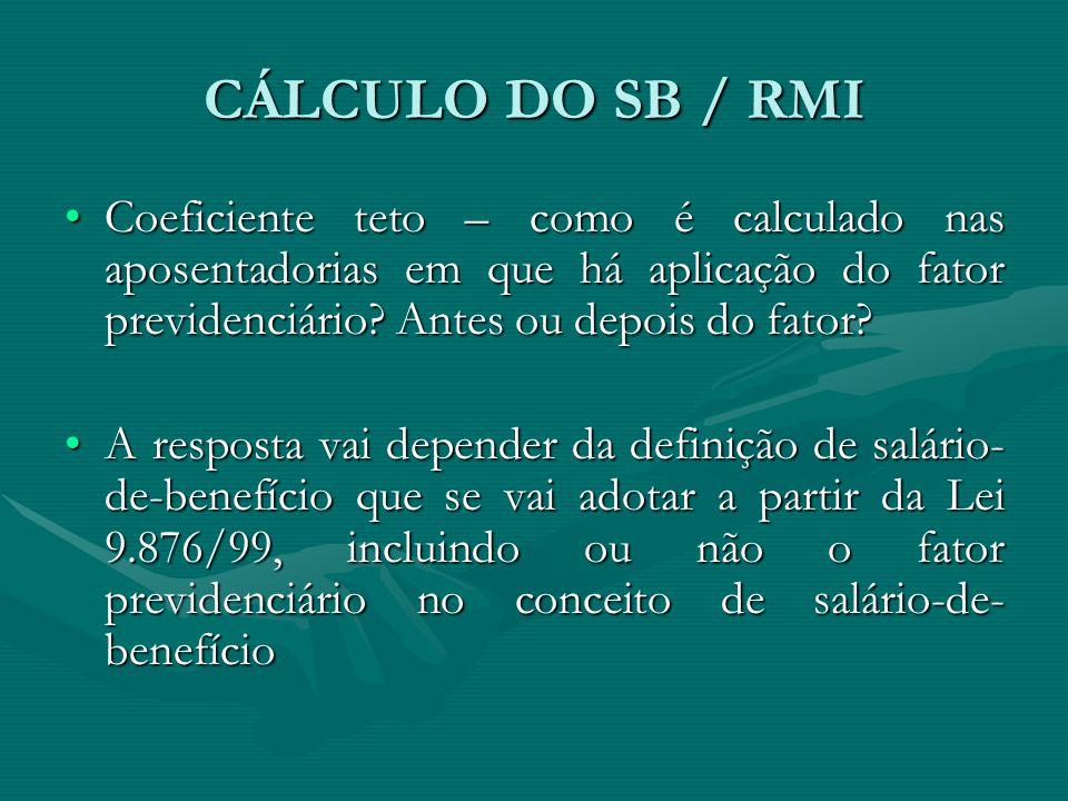 CÁLCULO DO SB / RMI Coeficiente teto – como é calculado nas aposentadorias em que há aplicação do fator previdenciário Antes ou depois do fator