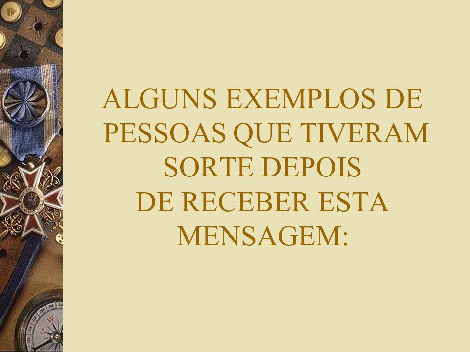 ALGUNS EXEMPLOS DE PESSOAS QUE TIVERAM SORTE DEPOIS DE RECEBER ESTA MENSAGEM: