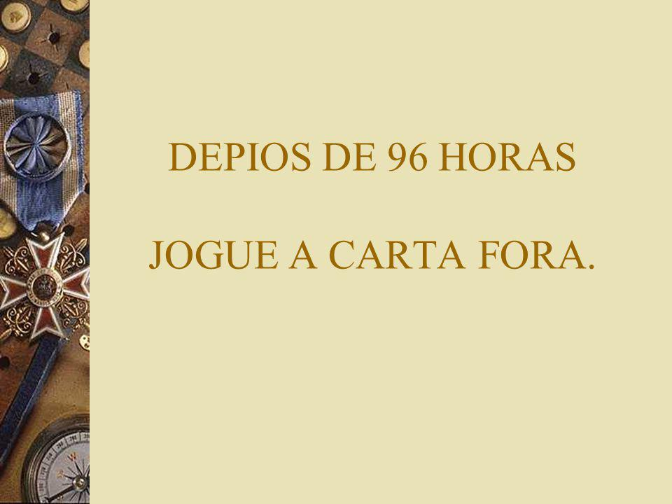 DEPIOS DE 96 HORAS JOGUE A CARTA FORA.