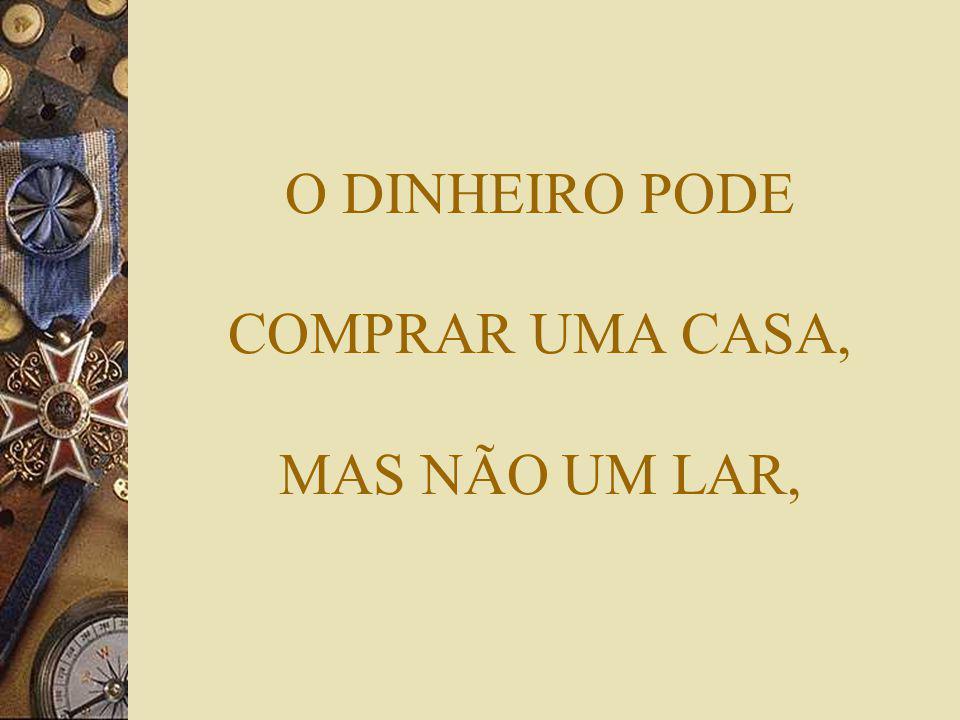 O DINHEIRO PODE COMPRAR UMA CASA, MAS NÃO UM LAR,