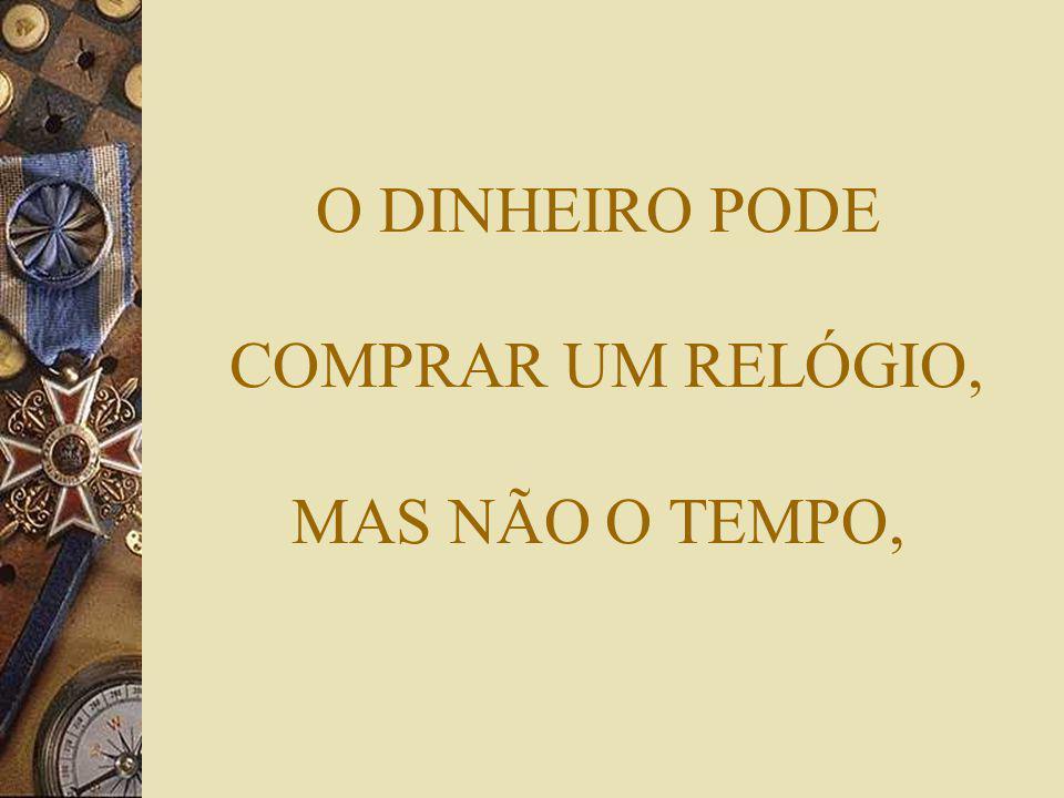 O DINHEIRO PODE COMPRAR UM RELÓGIO, MAS NÃO O TEMPO,