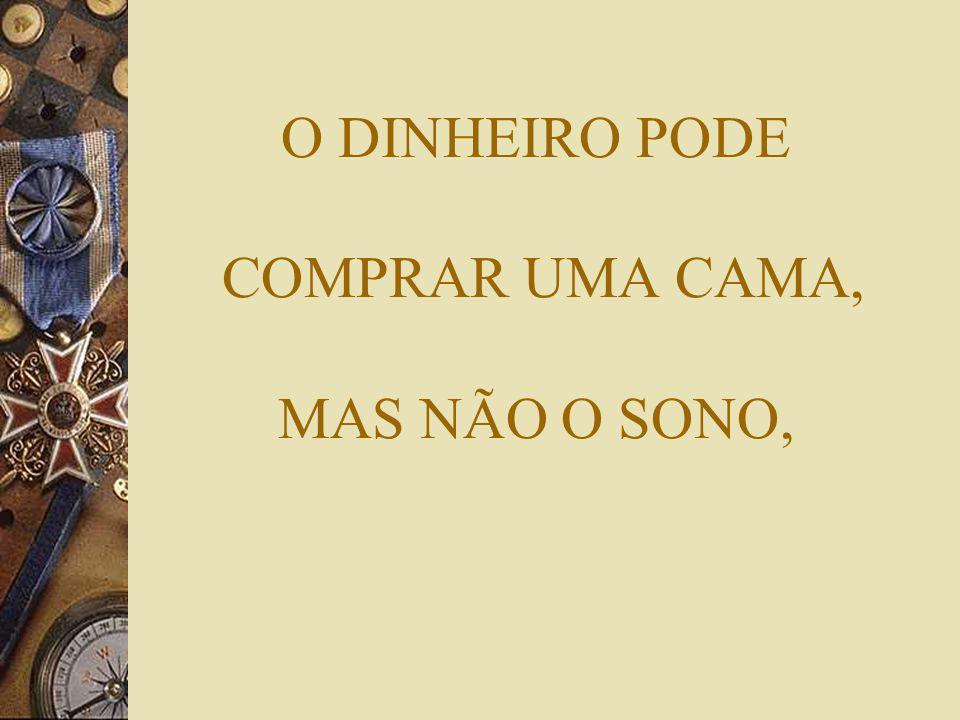O DINHEIRO PODE COMPRAR UMA CAMA, MAS NÃO O SONO,