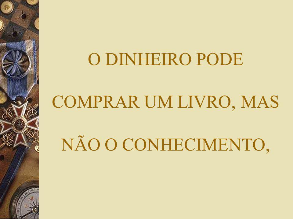 O DINHEIRO PODE COMPRAR UM LIVRO, MAS NÃO O CONHECIMENTO,
