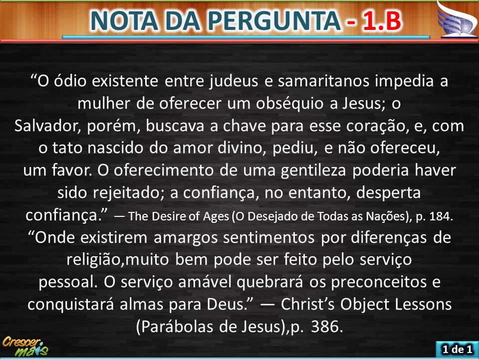 NOTA DA PERGUNTA - 1.B O ódio existente entre judeus e samaritanos impedia a mulher de oferecer um obséquio a Jesus; o.